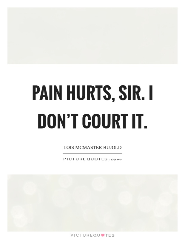 Pain hurts, sir. I don't court it Picture Quote #1