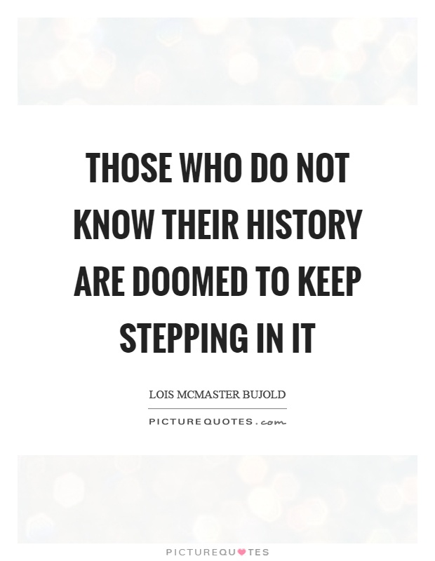 Those who do not know their history are doomed to keep stepping in it Picture Quote #1