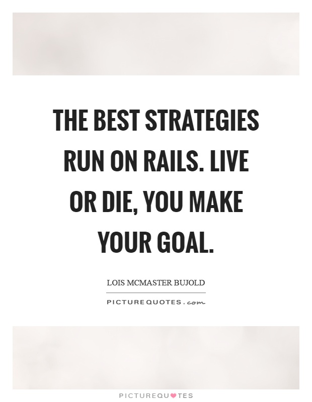 The best strategies run on rails. Live or die, you make your goal Picture Quote #1