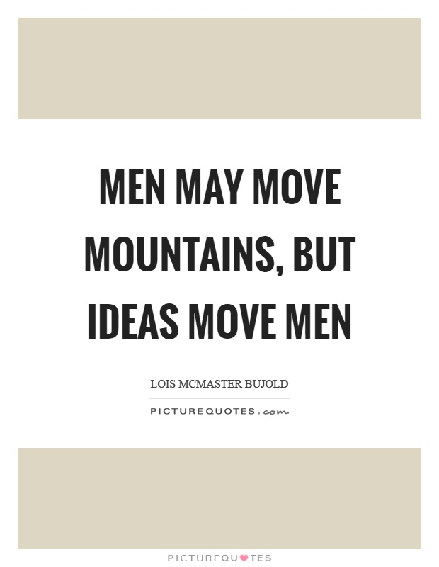 Men may move mountains, but ideas move men Picture Quote #1