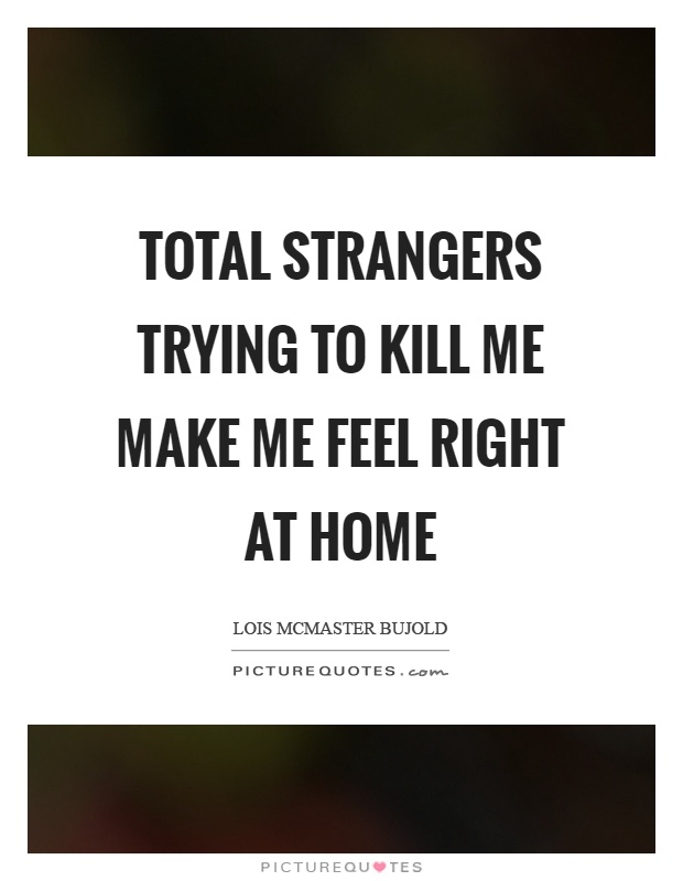 Total strangers trying to kill me make me feel right at home ...