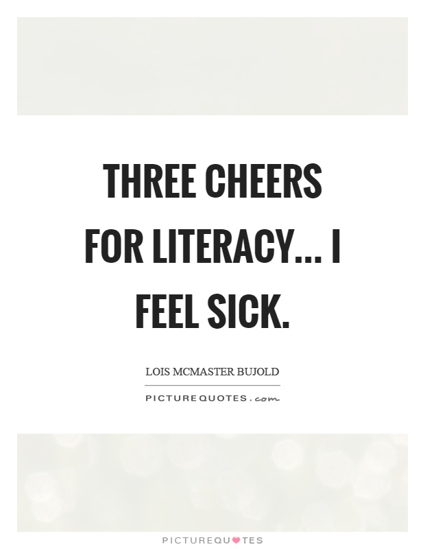 Three cheers for literacy... I feel sick Picture Quote #1