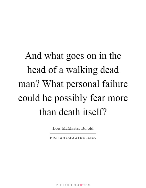 And what goes on in the head of a walking dead man? What personal failure could he possibly fear more than death itself? Picture Quote #1