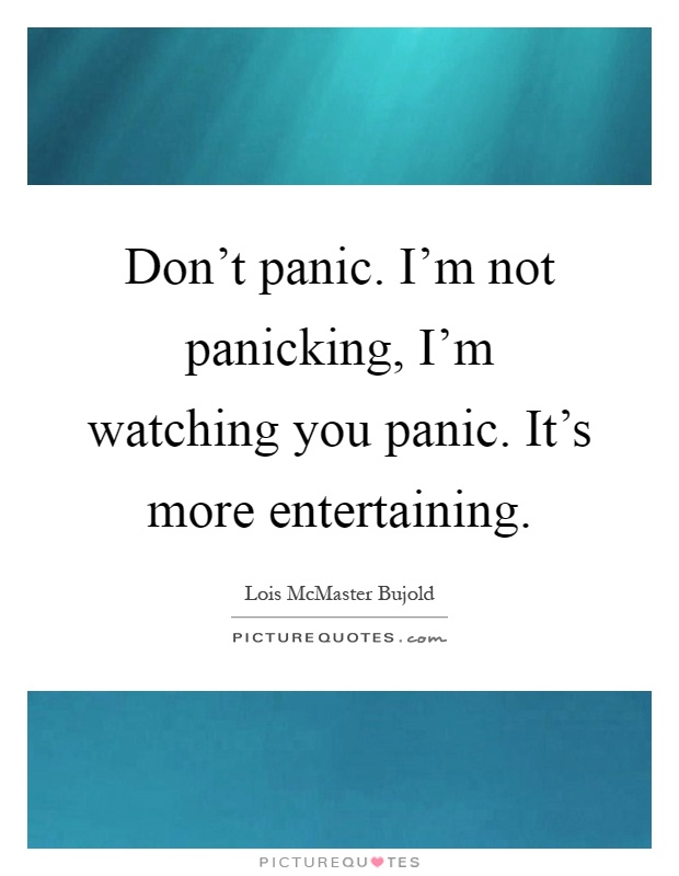 Don't panic. I'm not panicking, I'm watching you panic. It's more entertaining Picture Quote #1