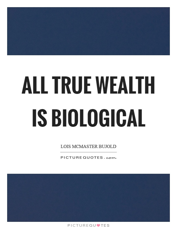 All true wealth is biological Picture Quote #1