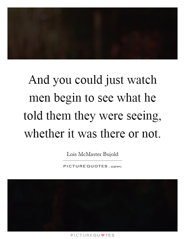 And you could just watch men begin to see what he told them they were seeing, whether it was there or not Picture Quote #1