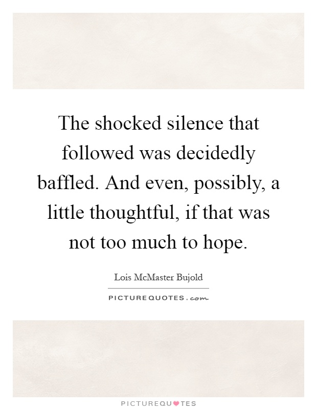 The shocked silence that followed was decidedly baffled. And even, possibly, a little thoughtful, if that was not too much to hope Picture Quote #1