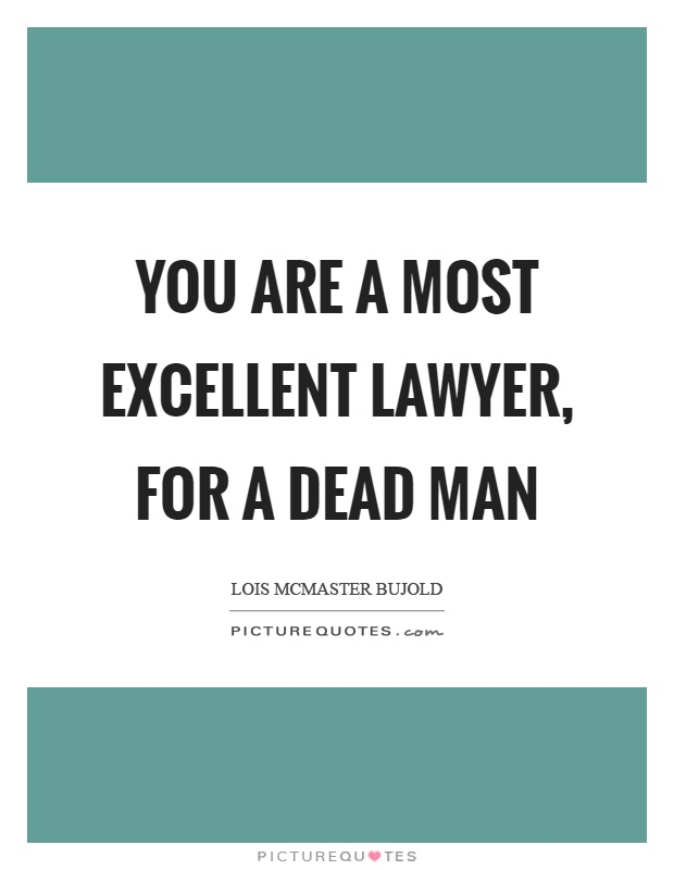 You are a most excellent lawyer, for a dead man Picture Quote #1