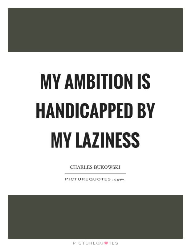 My ambition is handicapped by my laziness Picture Quote #1