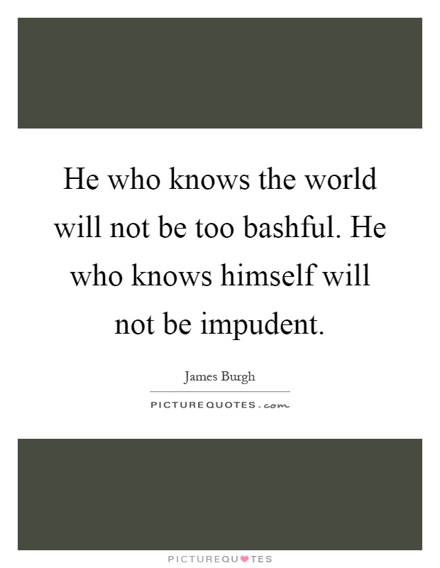 He who knows the world will not be too bashful. He who knows himself will not be impudent Picture Quote #1