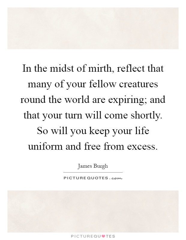 In the midst of mirth, reflect that many of your fellow creatures round the world are expiring; and that your turn will come shortly. So will you keep your life uniform and free from excess Picture Quote #1