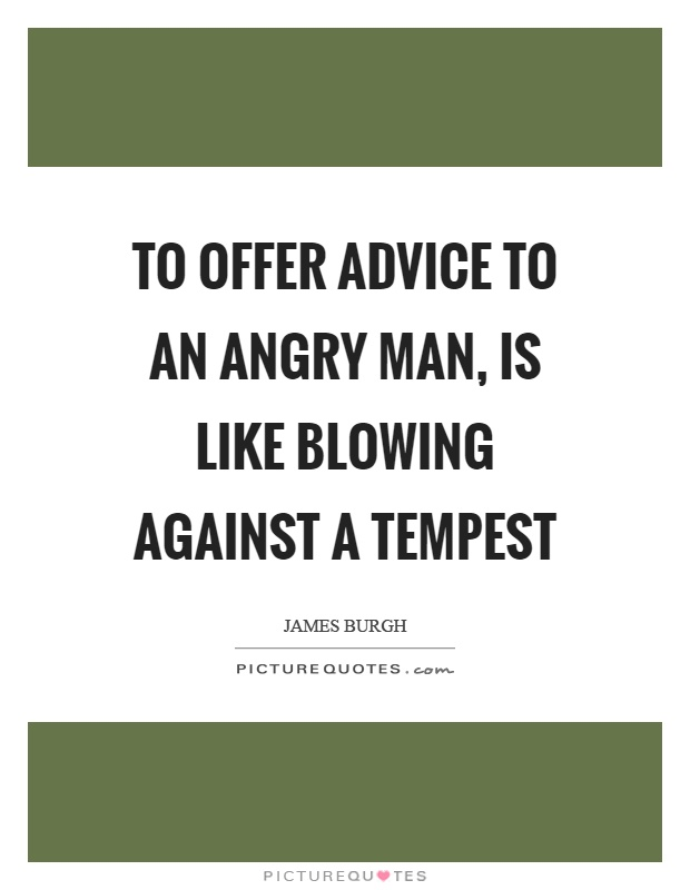 To offer advice to an angry man, is like blowing against a tempest Picture Quote #1
