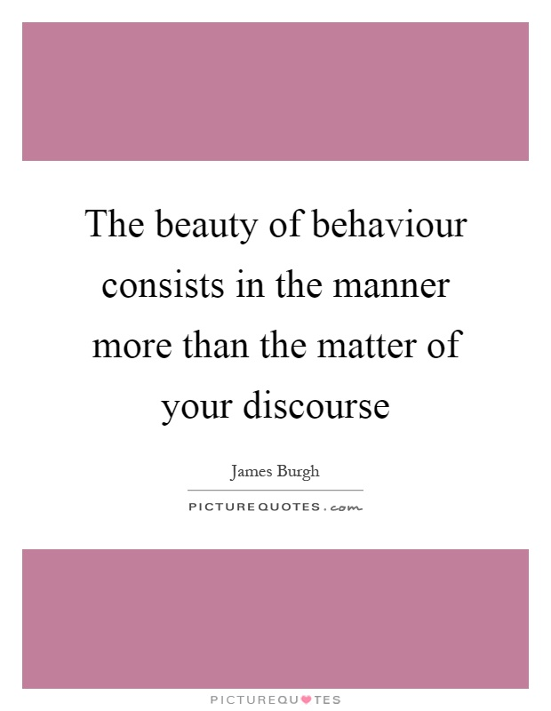 The beauty of behaviour consists in the manner more than the matter of your discourse Picture Quote #1