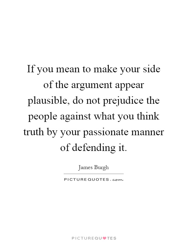 If you mean to make your side of the argument appear plausible, do not prejudice the people against what you think truth by your passionate manner of defending it Picture Quote #1