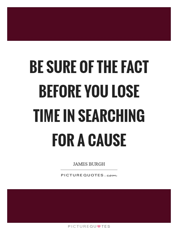 Be sure of the fact before you lose time in searching for a cause Picture Quote #1