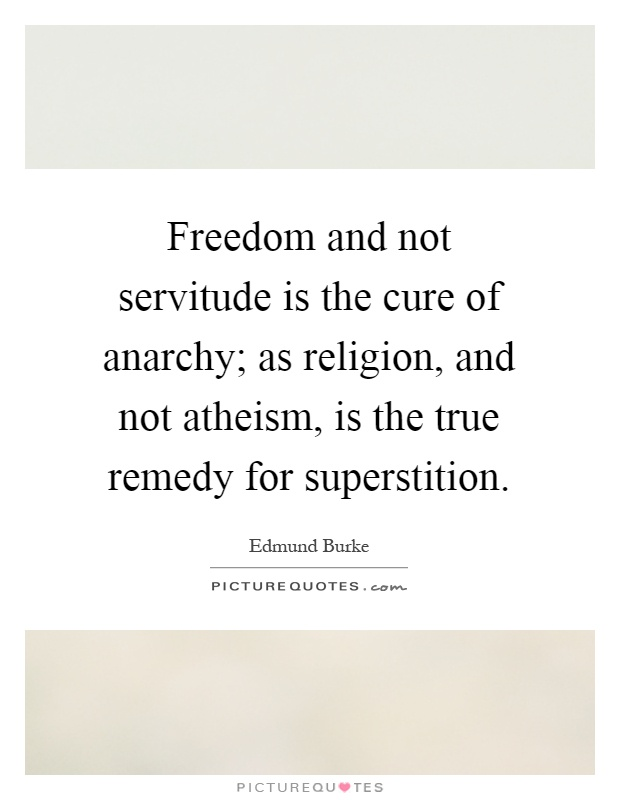 Freedom and not servitude is the cure of anarchy; as religion, and not atheism, is the true remedy for superstition Picture Quote #1