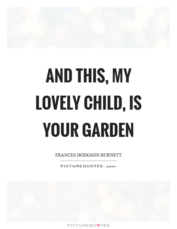 And this, my lovely child, is your garden Picture Quote #1