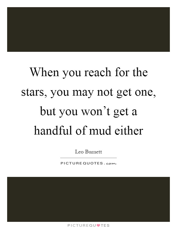 When you reach for the stars, you may not get one, but you won't get a handful of mud either Picture Quote #1