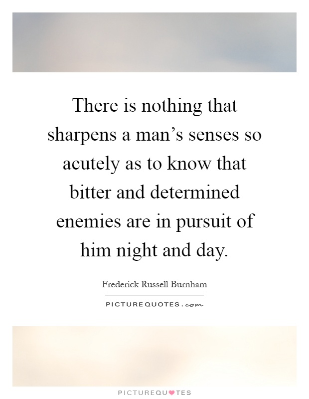 There is nothing that sharpens a man's senses so acutely as to know that bitter and determined enemies are in pursuit of him night and day Picture Quote #1