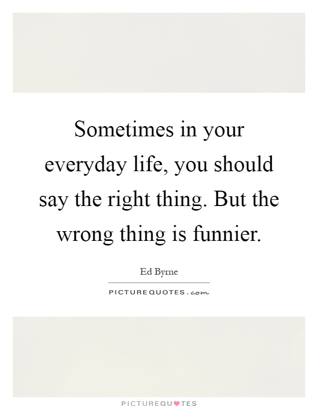Sometimes in your everyday life, you should say the right thing. But the wrong thing is funnier Picture Quote #1