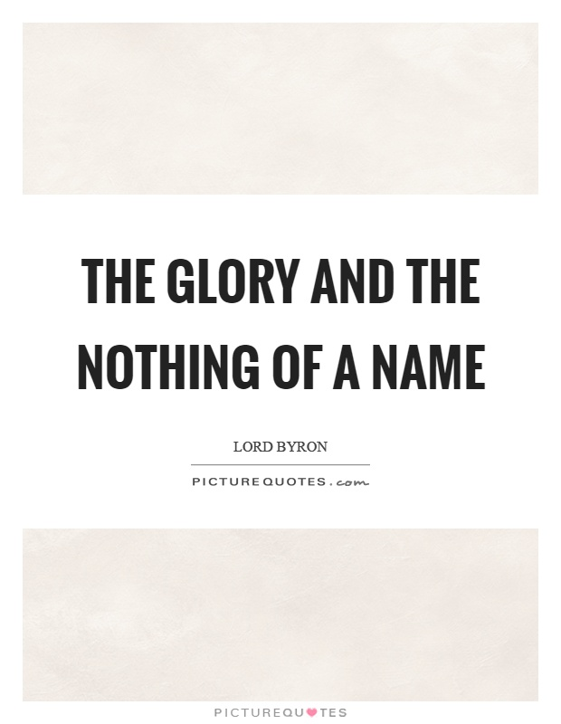 The glory and the nothing of a name Picture Quote #1