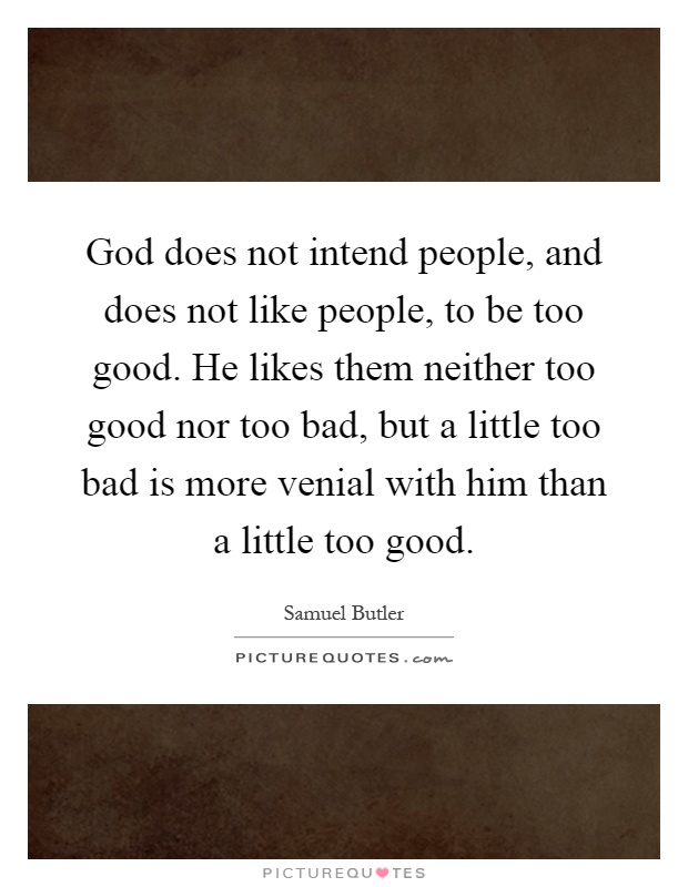 God does not intend people, and does not like people, to be too good. He likes them neither too good nor too bad, but a little too bad is more venial with him than a little too good Picture Quote #1