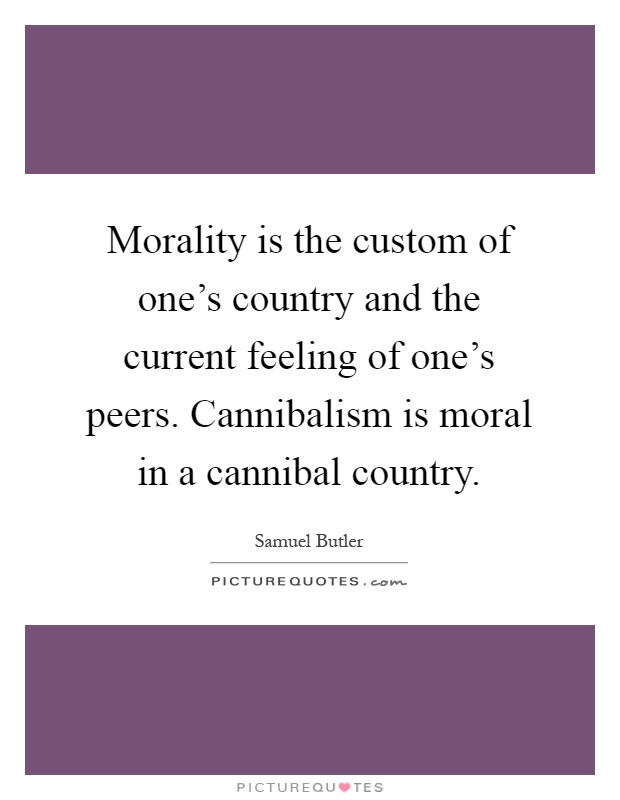 Morality is the custom of one's country and the current feeling of one's peers. Cannibalism is moral in a cannibal country Picture Quote #1