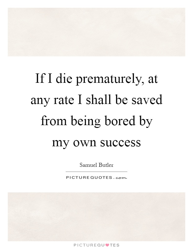 If I die prematurely, at any rate I shall be saved from being bored by my own success Picture Quote #1