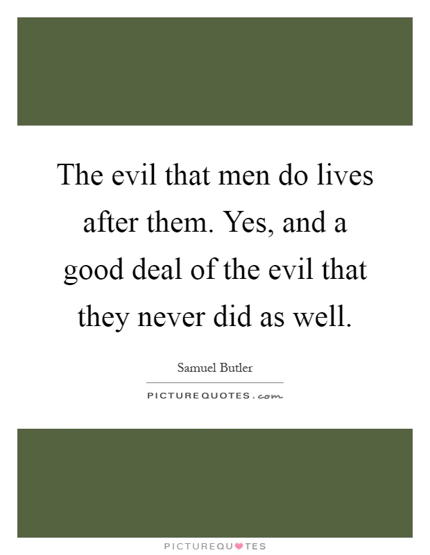 The evil that men do lives after them. Yes, and a good deal of the evil that they never did as well Picture Quote #1
