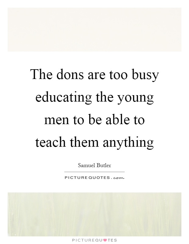 The dons are too busy educating the young men to be able to teach them anything Picture Quote #1