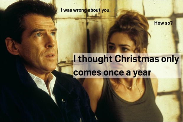 I was wrong about you. How so? I thought Christmas only comes once a year Picture Quote #1