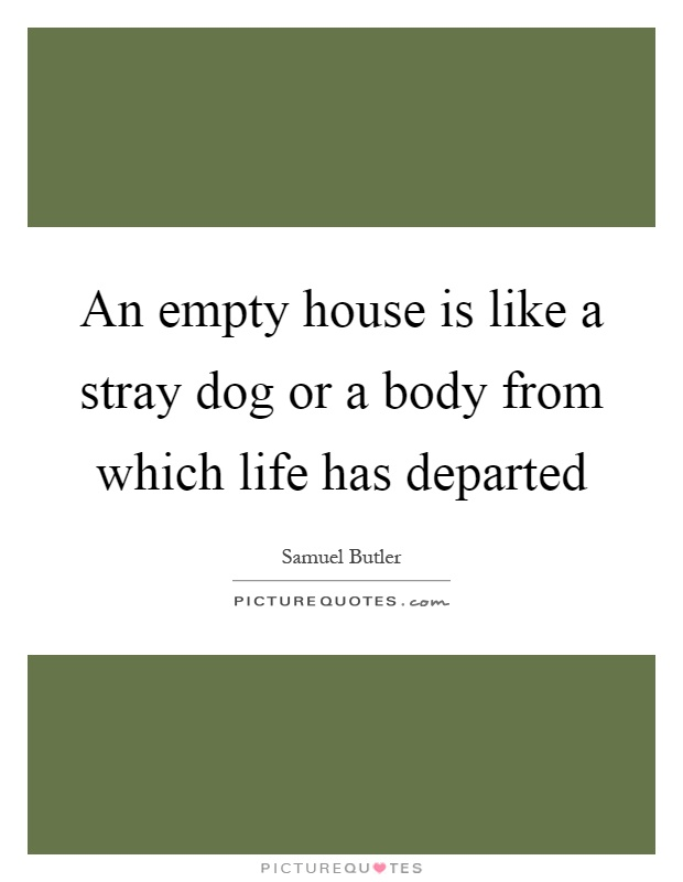 An empty house is like a stray dog or a body from which life has departed Picture Quote #1