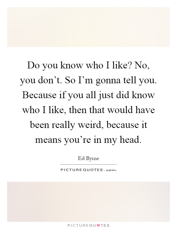 Do you know who I like? No, you don't. So I'm gonna tell you. Because if you all just did know who I like, then that would have been really weird, because it means you're in my head Picture Quote #1