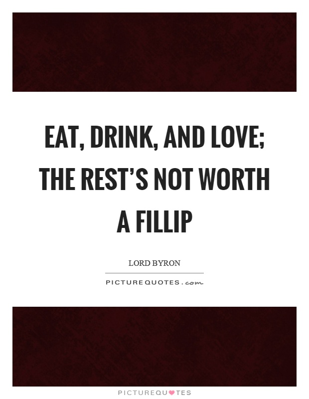 Eat, drink, and love; the rest's not worth a fillip Picture Quote #1