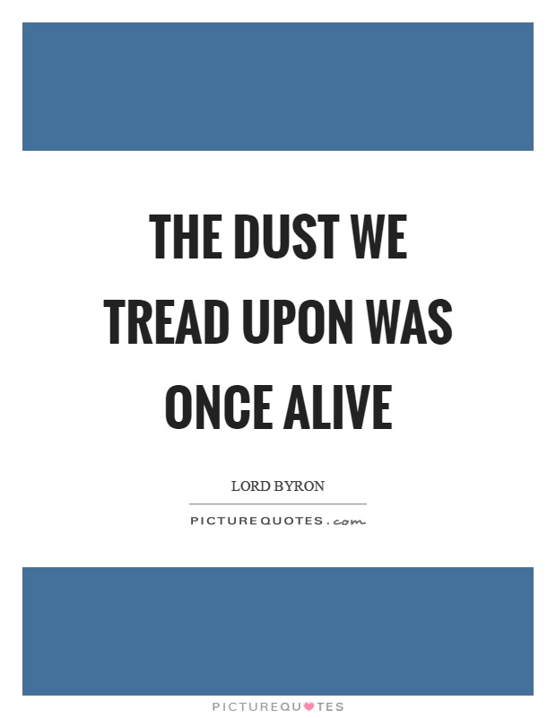 The dust we tread upon was once alive Picture Quote #1