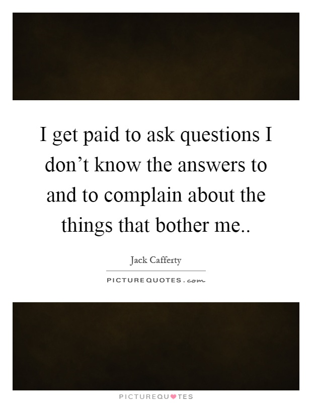 I get paid to ask questions I don't know the answers to and to complain about the things that bother me Picture Quote #1