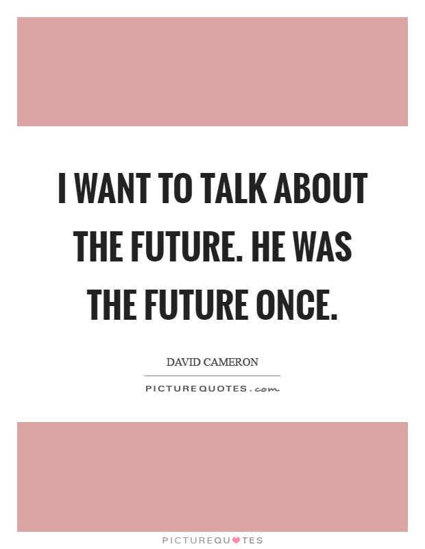 I want to talk about the future. He was the future once Picture Quote #1