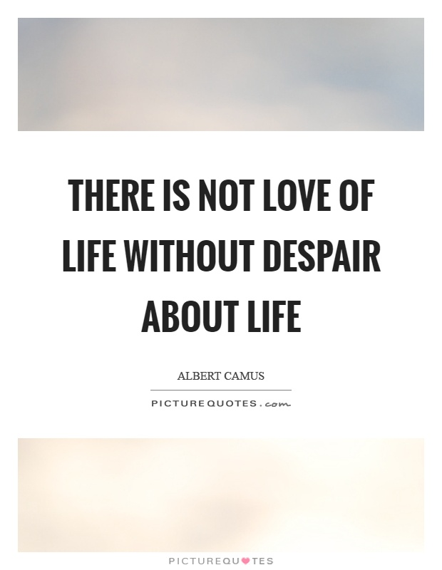 There is not love of life without despair about life Picture Quote #1