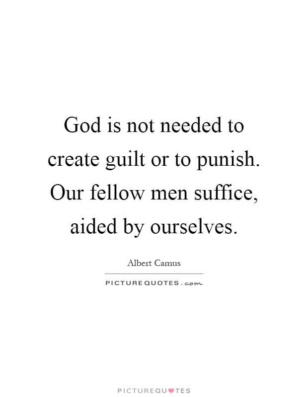 God is not needed to create guilt or to punish. Our fellow men suffice, aided by ourselves Picture Quote #1