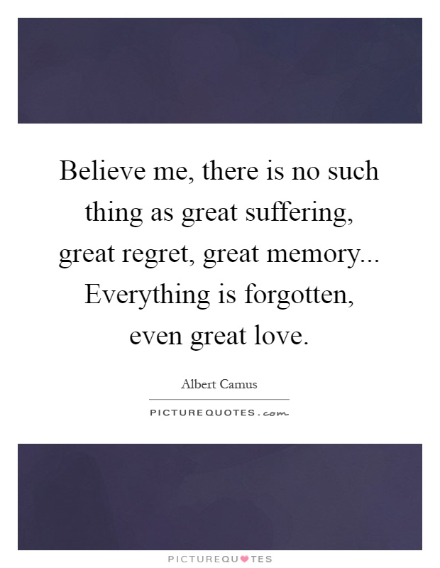Believe me, there is no such thing as great suffering, great regret, great memory... Everything is forgotten, even great love Picture Quote #1