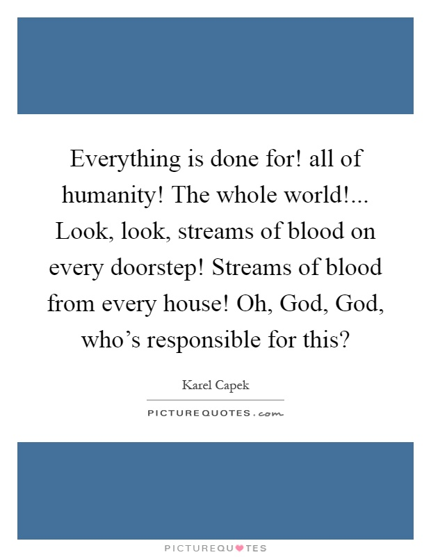 Everything is done for! all of humanity! The whole world!... Look, look, streams of blood on every doorstep! Streams of blood from every house! Oh, God, God, who's responsible for this? Picture Quote #1