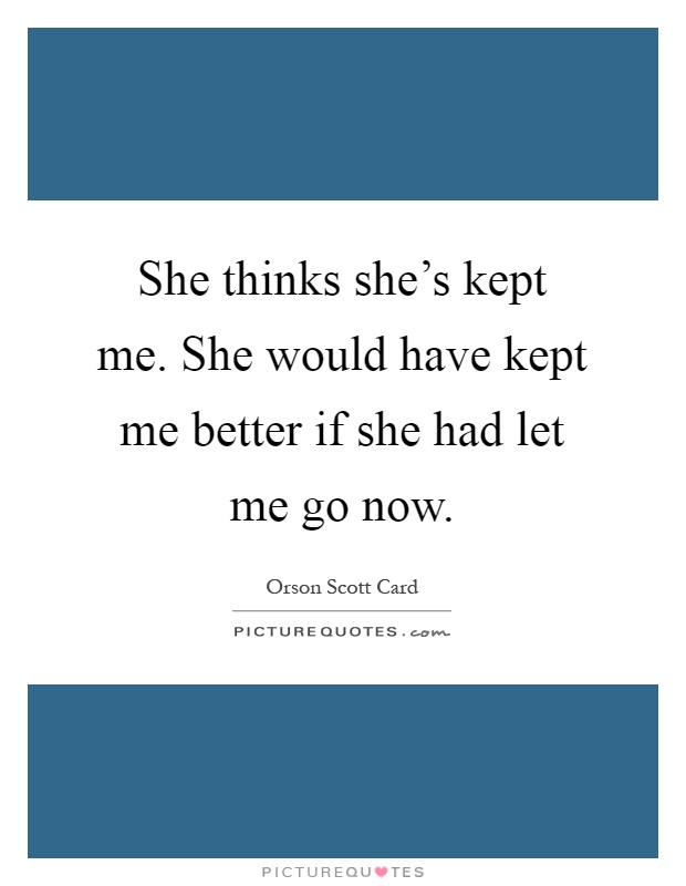 She thinks she's kept me. She would have kept me better if she had let me go now Picture Quote #1