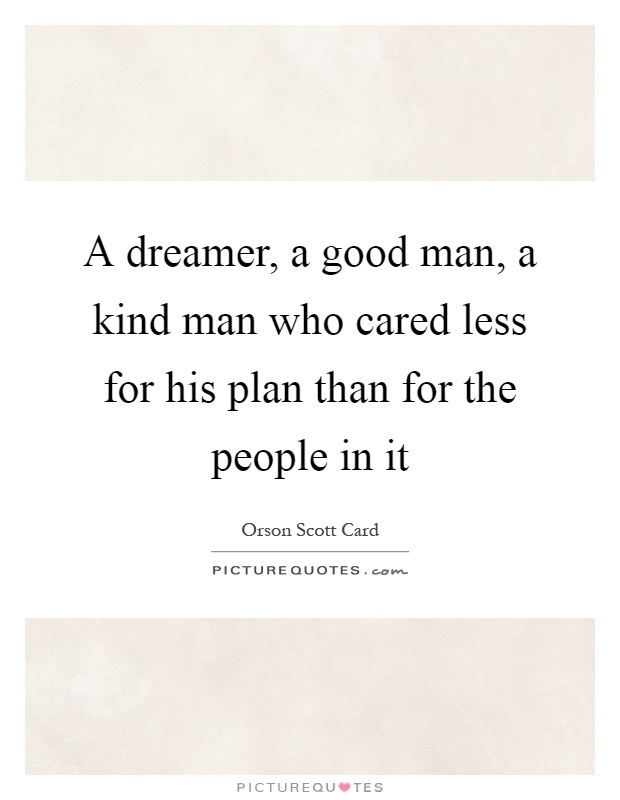 A dreamer, a good man, a kind man who cared less for his plan than for the people in it Picture Quote #1