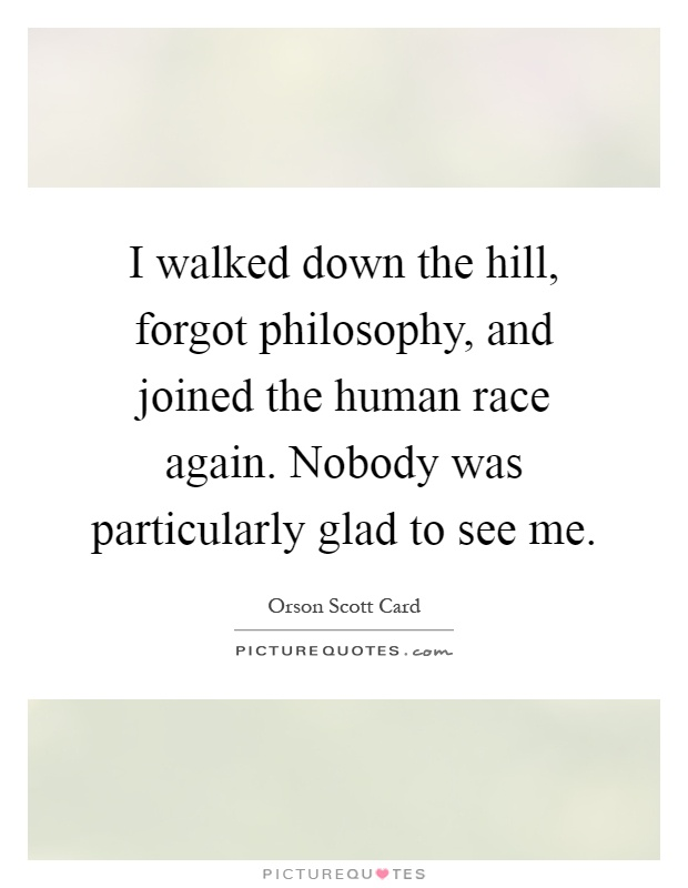I walked down the hill, forgot philosophy, and joined the human race again. Nobody was particularly glad to see me Picture Quote #1