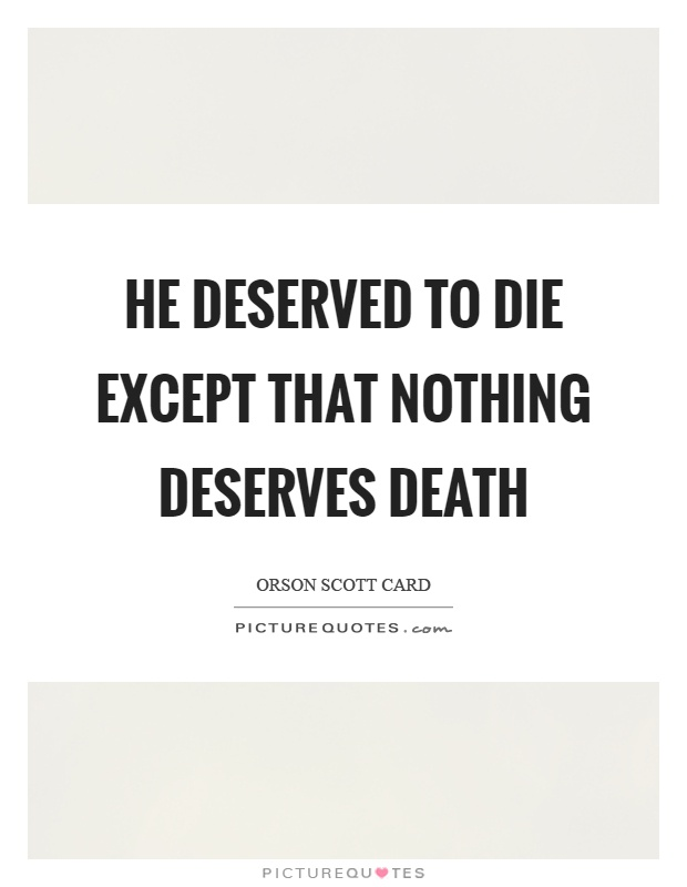 He deserved to die except that nothing deserves death Picture Quote #1