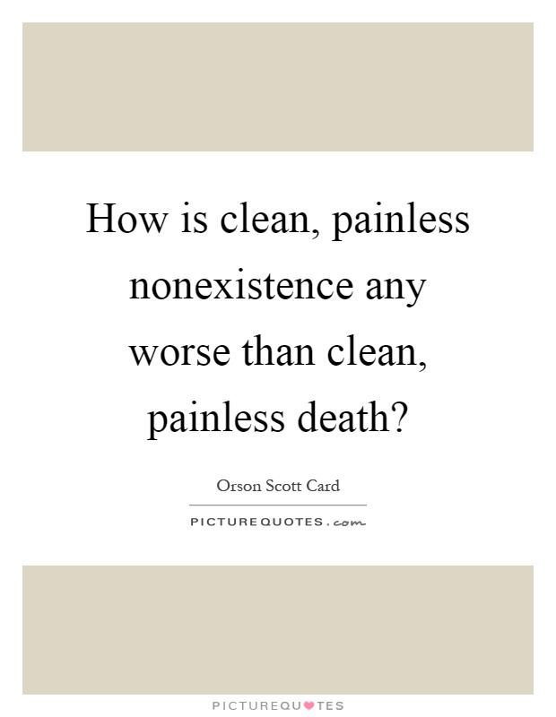 How is clean, painless nonexistence any worse than clean, painless death? Picture Quote #1