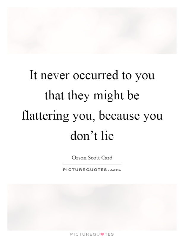 It never occurred to you that they might be flattering you, because you don't lie Picture Quote #1