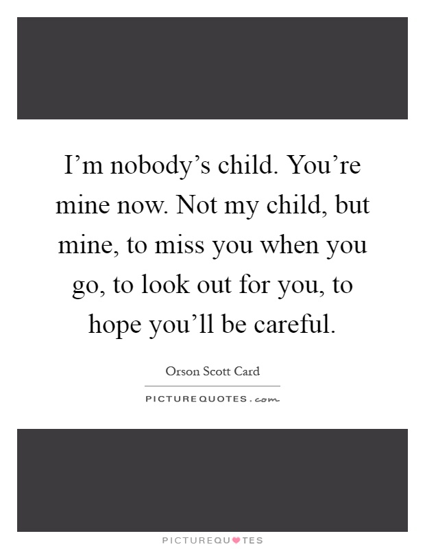 I'm nobody's child. You're mine now. Not my child, but mine, to miss you when you go, to look out for you, to hope you'll be careful Picture Quote #1