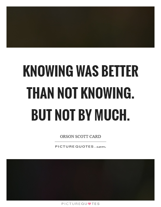 Knowing was better than not knowing. But not by much Picture Quote #1