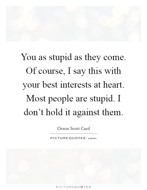 You as stupid as they come. Of course, I say this with your best interests at heart. Most people are stupid. I don't hold it against them Picture Quote #1